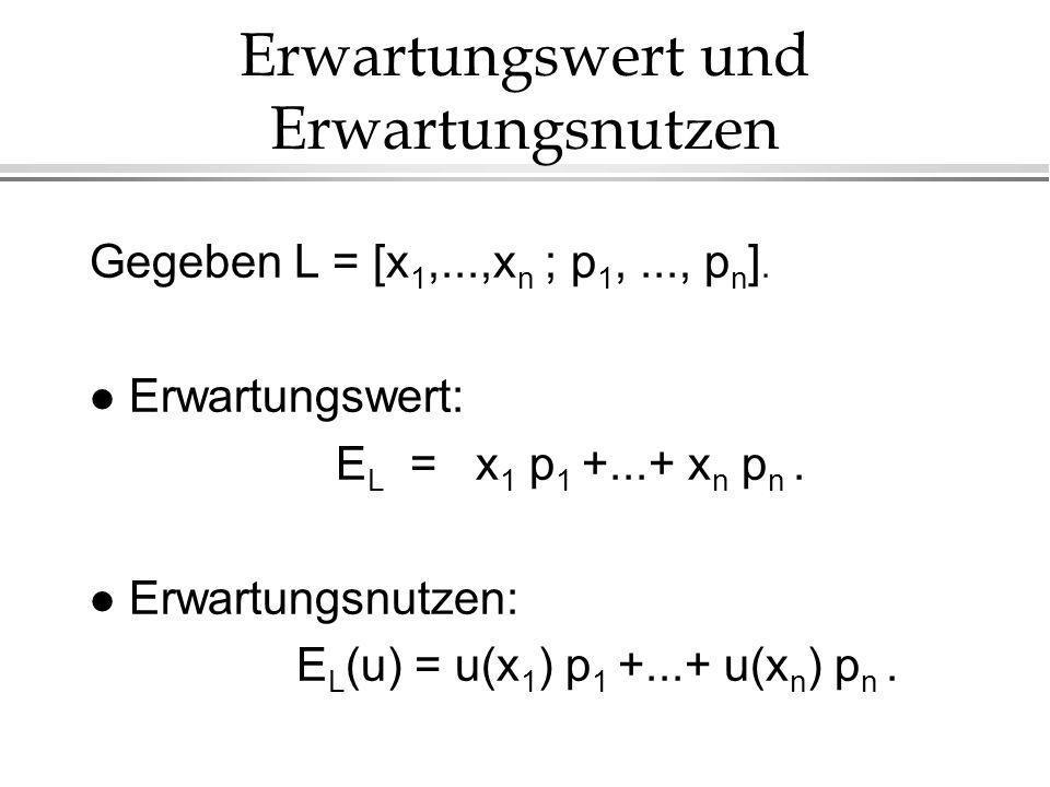 Erwartungswert und Erwartungsnutzen Gegeben L = [x 1,...,x n ; p 1,..., p n ]. l Erwartungswert: E L = x 1 p 1 +...+ x n p n. l Erwartungsnutzen: E L