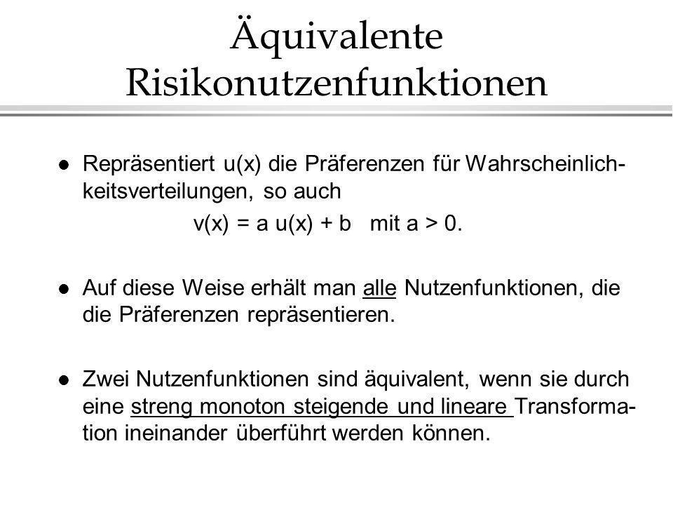 Äquivalente Risikonutzenfunktionen l Repräsentiert u(x) die Präferenzen für Wahrscheinlich- keitsverteilungen, so auch v(x) = a u(x) + b mit a > 0.