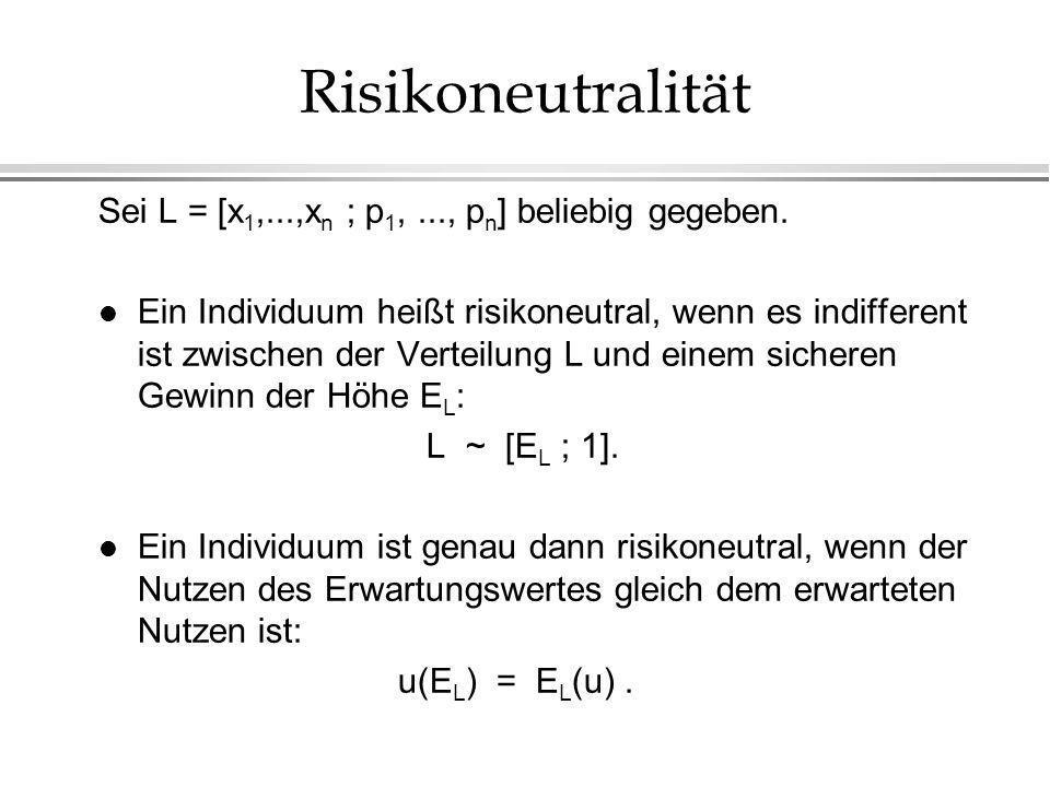 Risikoneutralität Sei L = [x 1,...,x n ; p 1,..., p n ] beliebig gegeben. l Ein Individuum heißt risikoneutral, wenn es indifferent ist zwischen der V