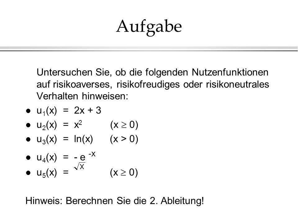 Aufgabe Untersuchen Sie, ob die folgenden Nutzenfunktionen auf risikoaverses, risikofreudiges oder risikoneutrales Verhalten hinweisen: l u 1 (x) = 2x + 3 u 2 (x) = x 2 (x 0) l u 3 (x) = ln(x) (x > 0) l u 4 (x) = - e -x u 5 (x) = (x 0) Hinweis: Berechnen Sie die 2.