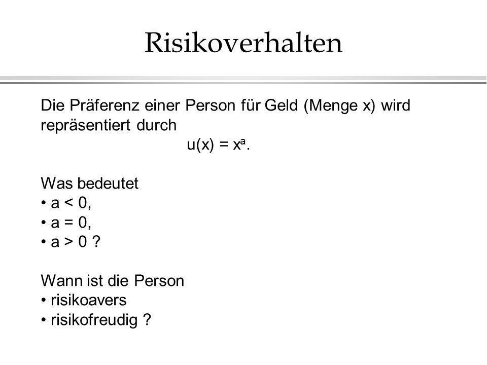 Risikoverhalten Die Präferenz einer Person für Geld (Menge x) wird repräsentiert durch u(x) = x a. Was bedeutet a < 0, a = 0, a > 0 ? Wann ist die Per