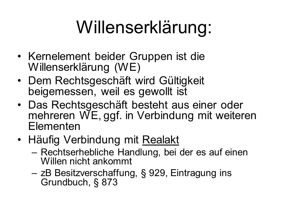 Willenserklärung: Kernelement beider Gruppen ist die Willenserklärung (WE) Dem Rechtsgeschäft wird Gültigkeit beigemessen, weil es gewollt ist Das Rec