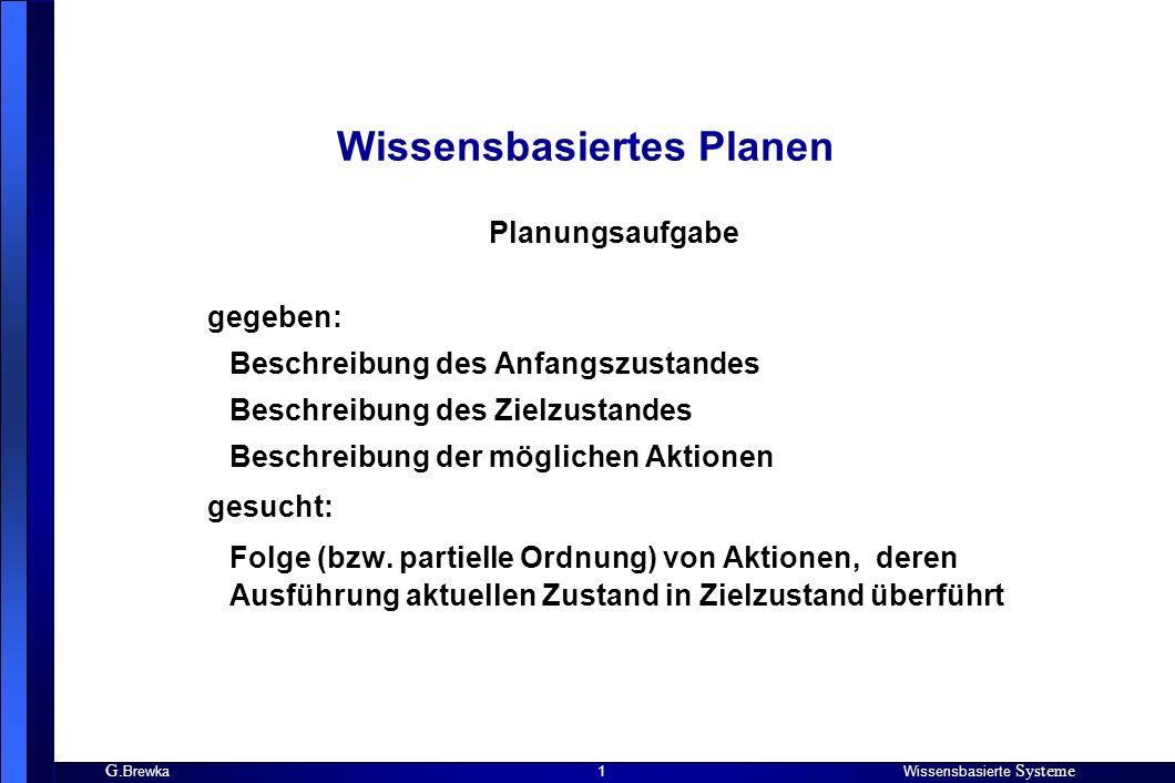 G. BrewkaWissensbasierte Systeme 1 Wissensbasiertes Planen gegeben: Beschreibung des Anfangszustandes Beschreibung des Zielzustandes Beschreibung der