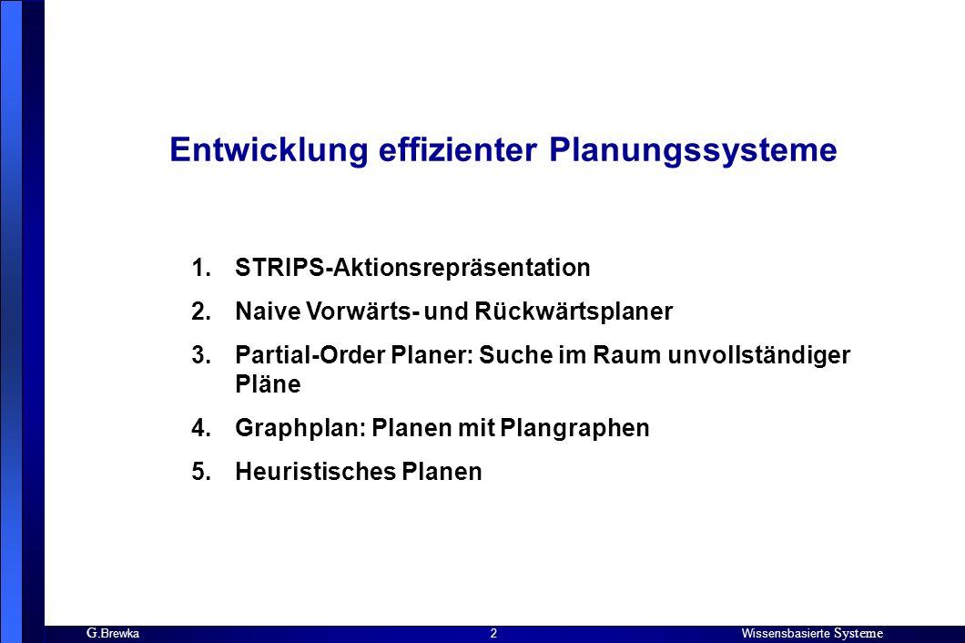 G. BrewkaWissensbasierte Systeme 2 Entwicklung effizienter Planungssysteme 1.STRIPS-Aktionsrepräsentation 2.Naive Vorwärts- und Rückwärtsplaner 3.Part