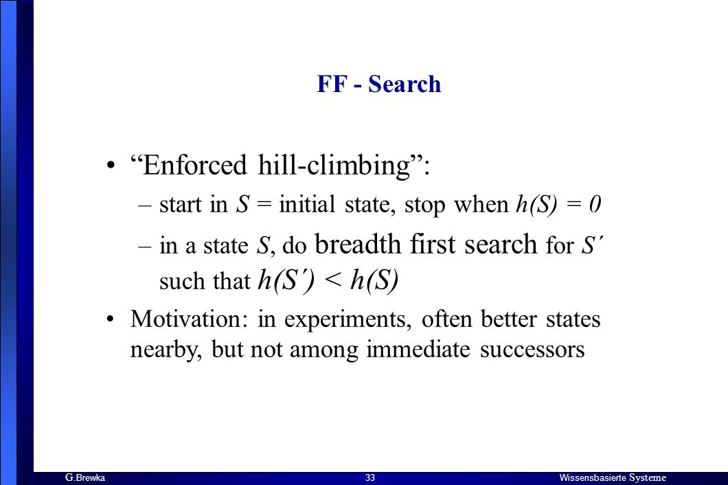 G. BrewkaWissensbasierte Systeme 33 FF - Search Enforced hill-climbing: –start in S = initial state, stop when h(S) = 0 –in a state S, do breadth firs