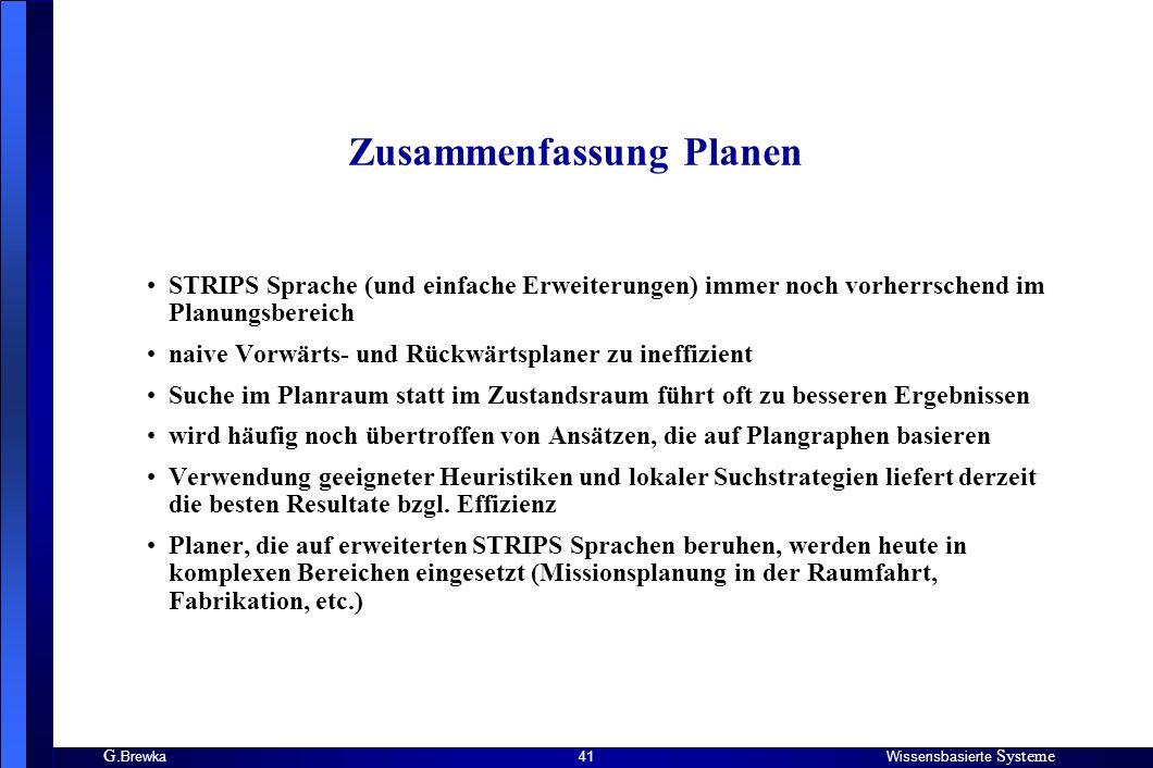 G. BrewkaWissensbasierte Systeme 41 Zusammenfassung Planen STRIPS Sprache (und einfache Erweiterungen) immer noch vorherrschend im Planungsbereich nai