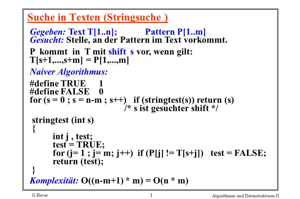 G.Heyer Algorithmen und Datenstrukturen II 1 Suche in Texten (Stringsuche ) Gegeben: Text T[1..n]; Pattern P[1..m] Gesucht: Stelle, an der Pattern im