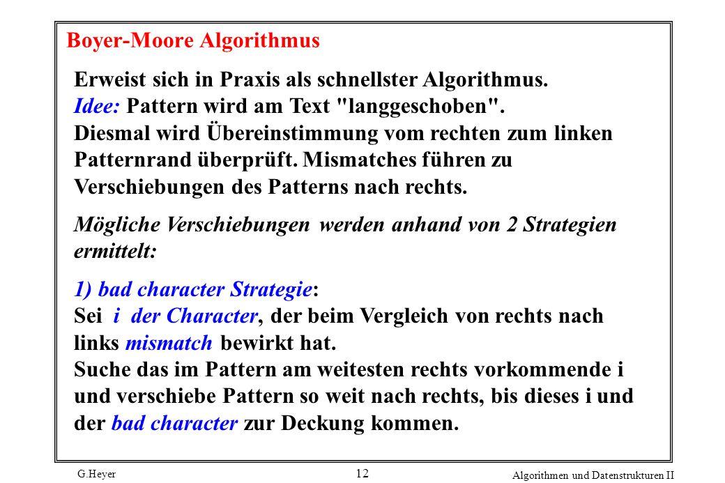 G.Heyer Algorithmen und Datenstrukturen II 12 Boyer-Moore Algorithmus Erweist sich in Praxis als schnellster Algorithmus. Idee: Pattern wird am Text