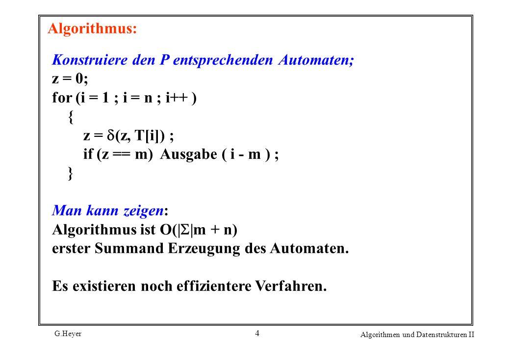 G.Heyer Algorithmen und Datenstrukturen II 4 Algorithmus: Konstruiere den P entsprechenden Automaten; z = 0; for (i = 1 ; i = n ; i++ ) { z = (z, T[i]