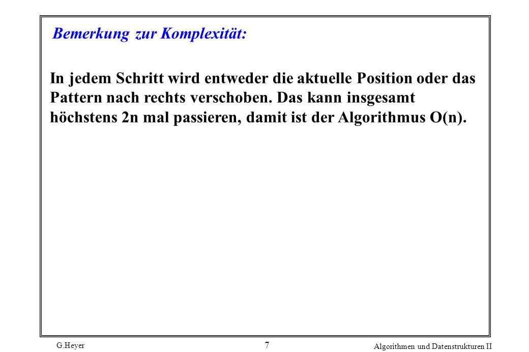 G.Heyer Algorithmen und Datenstrukturen II 7 Bemerkung zur Komplexität: In jedem Schritt wird entweder die aktuelle Position oder das Pattern nach rec