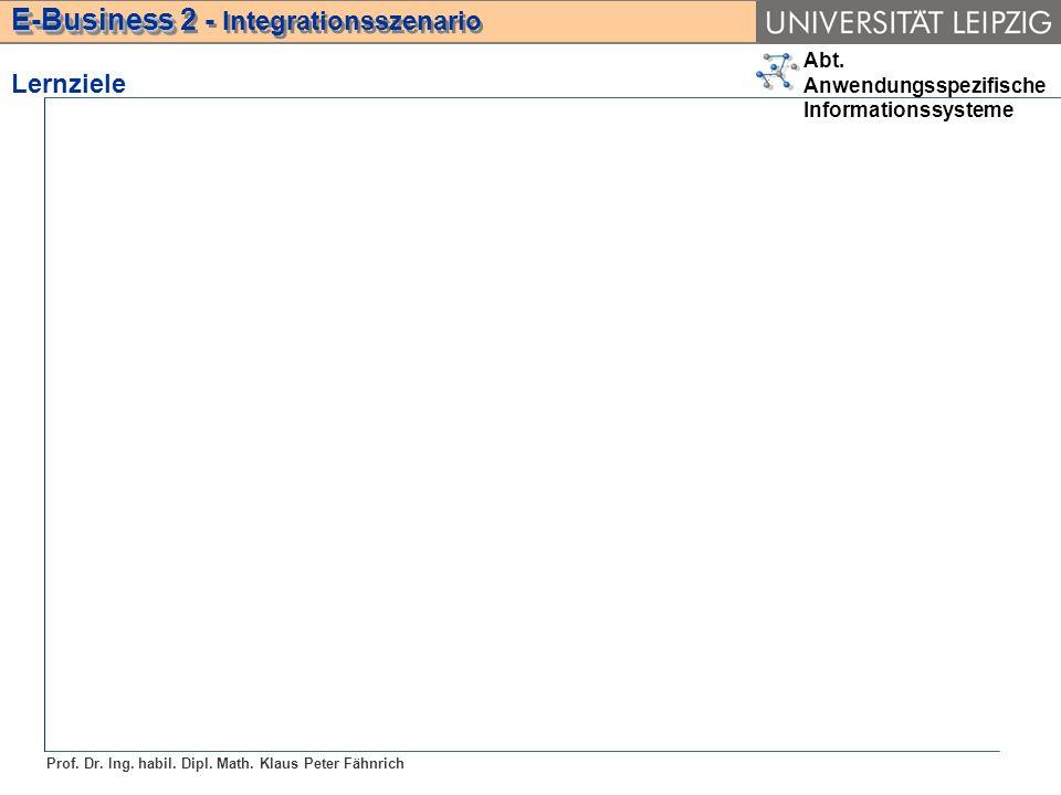 Abt. Anwendungsspezifische Informationssysteme Prof. Dr. Ing. habil. Dipl. Math. Klaus Peter Fähnrich E-Business E-Business 2 - Integrationsszenario L