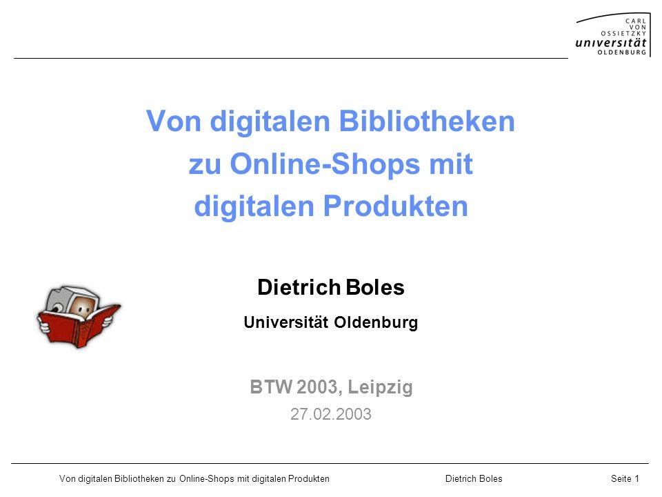 Von digitalen Bibliotheken zu Online-Shops mit digitalen ProduktenDietrich BolesSeite 1 Von digitalen Bibliotheken zu Online-Shops mit digitalen Produkten Dietrich Boles Universität Oldenburg BTW 2003, Leipzig 27.02.2003