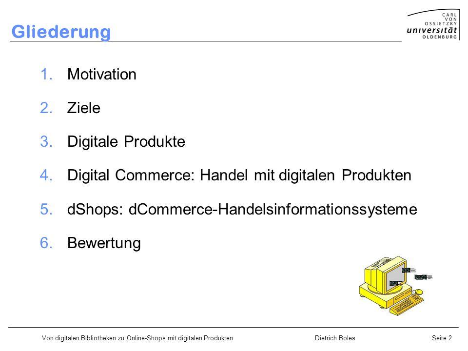 Von digitalen Bibliotheken zu Online-Shops mit digitalen ProduktenDietrich BolesSeite 2 Gliederung 1.Motivation 2.Ziele 3.Digitale Produkte 4.Digital