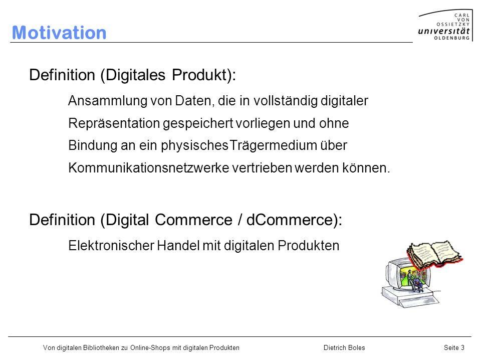 Von digitalen Bibliotheken zu Online-Shops mit digitalen ProduktenDietrich BolesSeite 3 Motivation Definition (Digitales Produkt): Ansammlung von Daten, die in vollständig digitaler Repräsentation gespeichert vorliegen und ohne Bindung an ein physischesTrägermedium über Kommunikationsnetzwerke vertrieben werden können.