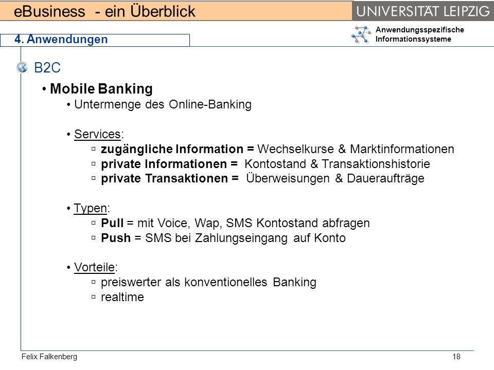 eBusiness - ein Überblick Felix Falkenberg Anwendungsspezifische Informationssysteme 18 4. Anwendungen B2C Mobile Banking Untermenge des Online-Bankin