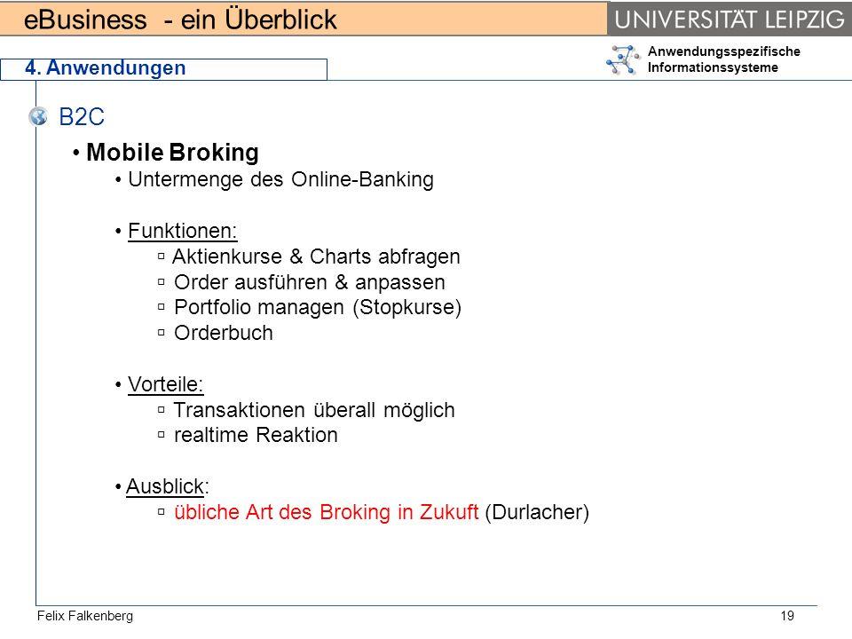 eBusiness - ein Überblick Felix Falkenberg Anwendungsspezifische Informationssysteme 19 4. Anwendungen B2C Mobile Broking Untermenge des Online-Bankin