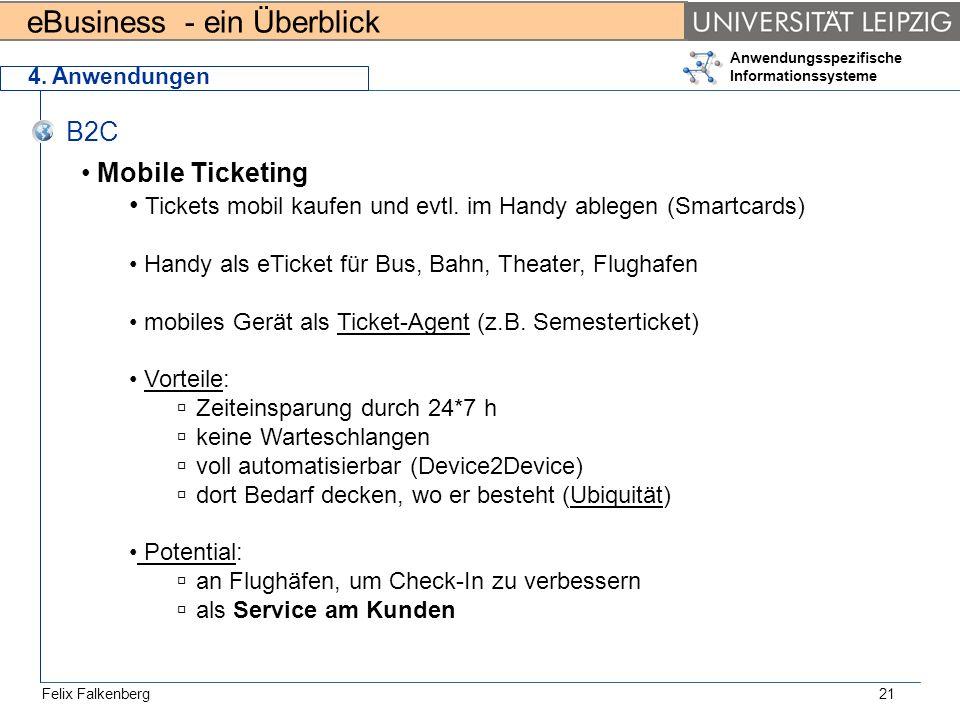 eBusiness - ein Überblick Felix Falkenberg Anwendungsspezifische Informationssysteme 21 4. Anwendungen B2C Mobile Ticketing Tickets mobil kaufen und e