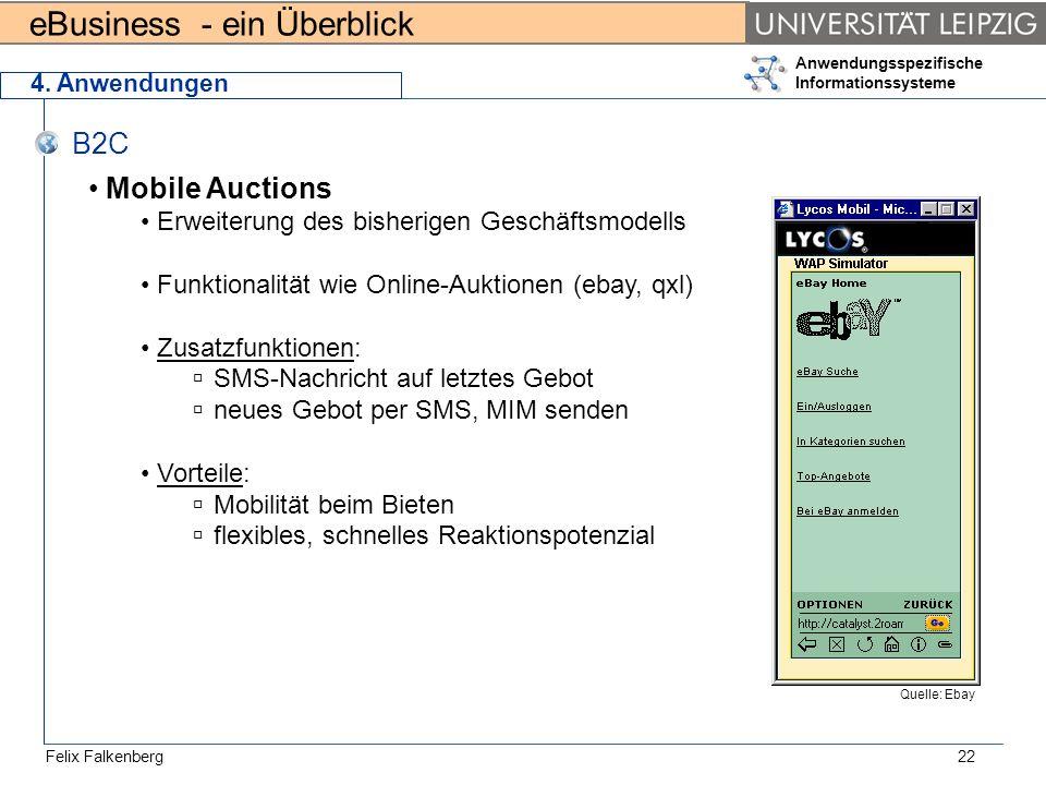 eBusiness - ein Überblick Felix Falkenberg Anwendungsspezifische Informationssysteme 22 4. Anwendungen B2C Mobile Auctions Erweiterung des bisherigen