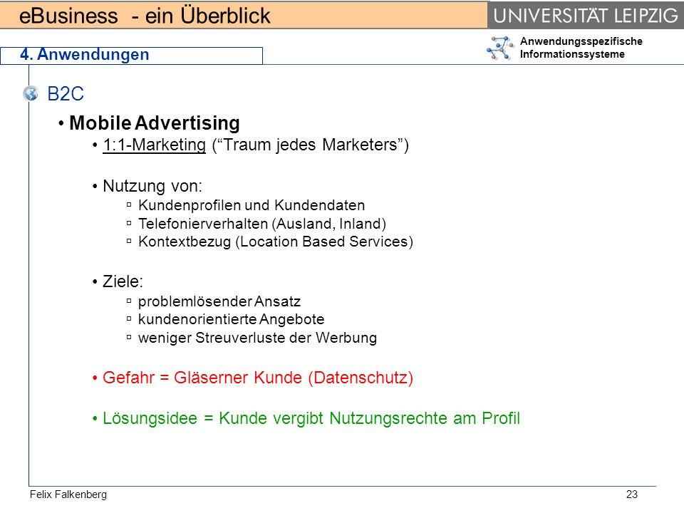 eBusiness - ein Überblick Felix Falkenberg Anwendungsspezifische Informationssysteme 23 4. Anwendungen B2C Mobile Advertising 1:1-Marketing (Traum jed