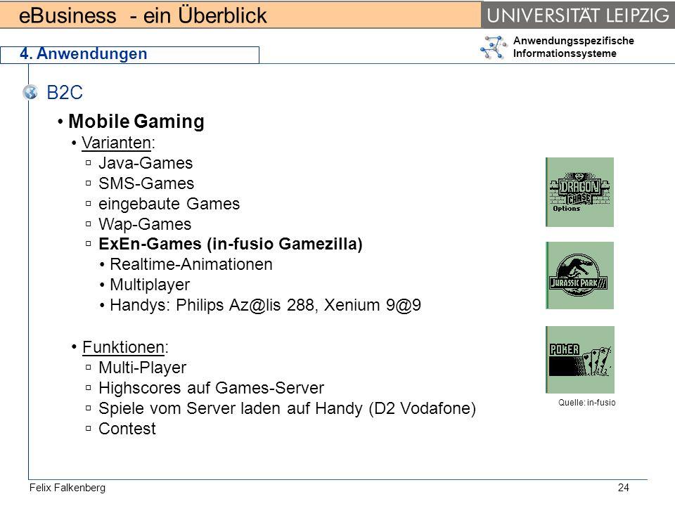 eBusiness - ein Überblick Felix Falkenberg Anwendungsspezifische Informationssysteme 24 4. Anwendungen B2C Mobile Gaming Varianten: Java-Games SMS-Gam