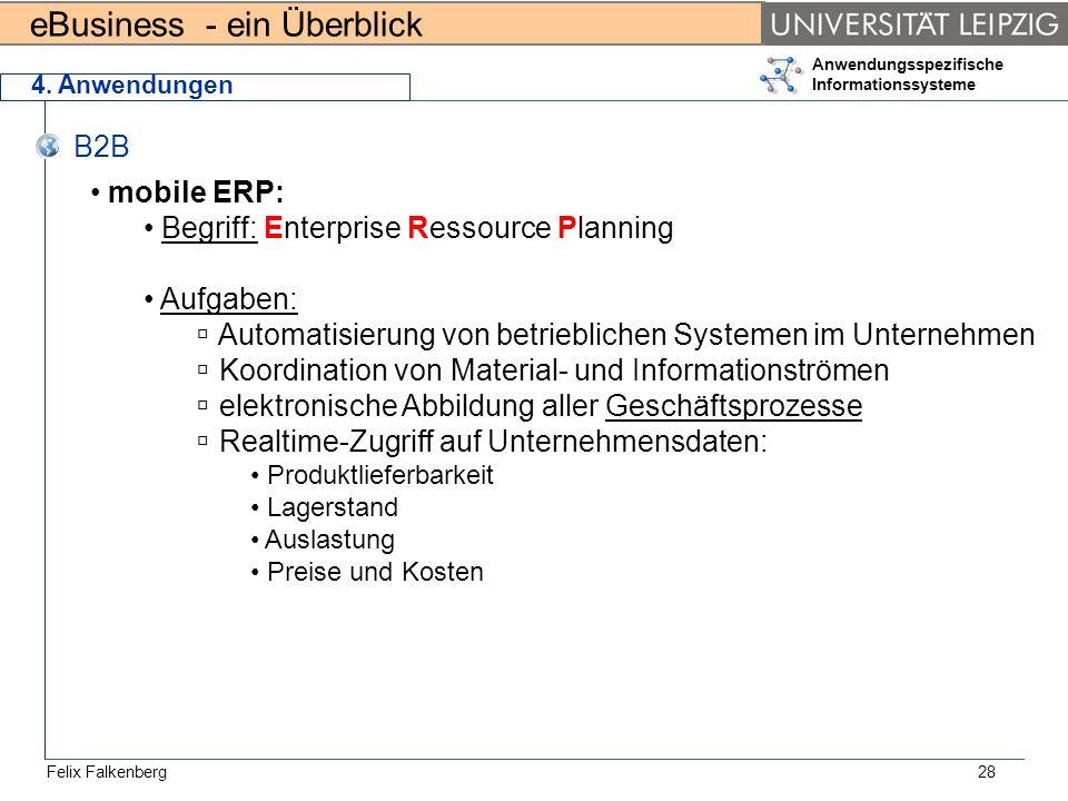 eBusiness - ein Überblick Felix Falkenberg Anwendungsspezifische Informationssysteme 28 4. Anwendungen B2B mobile ERP: Begriff: Enterprise Ressource P