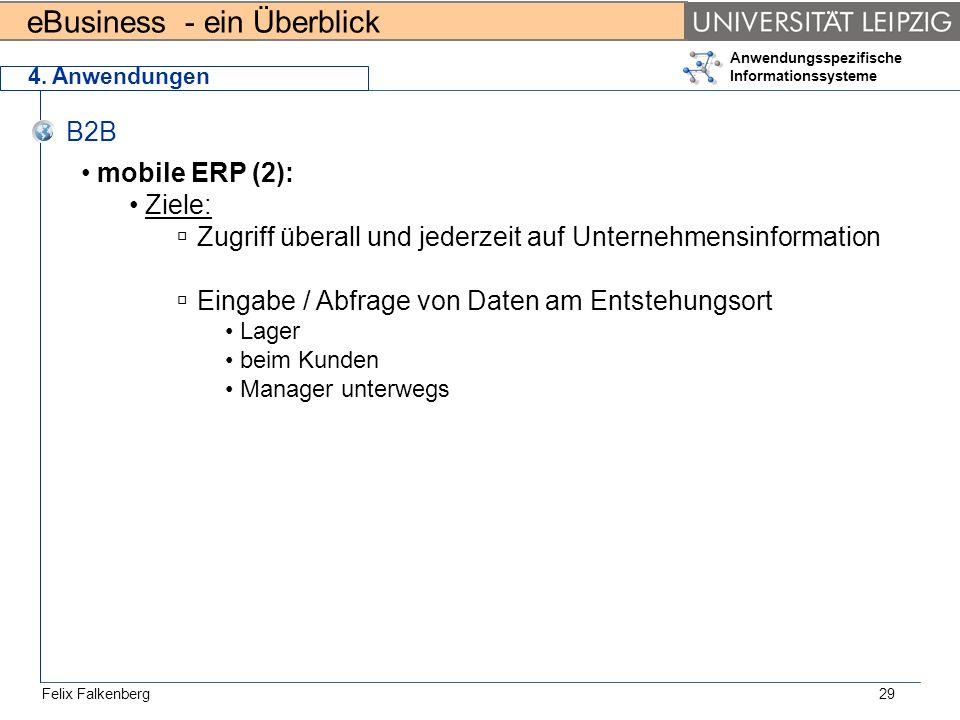 eBusiness - ein Überblick Felix Falkenberg Anwendungsspezifische Informationssysteme 29 4. Anwendungen B2B mobile ERP (2): Ziele: Zugriff überall und