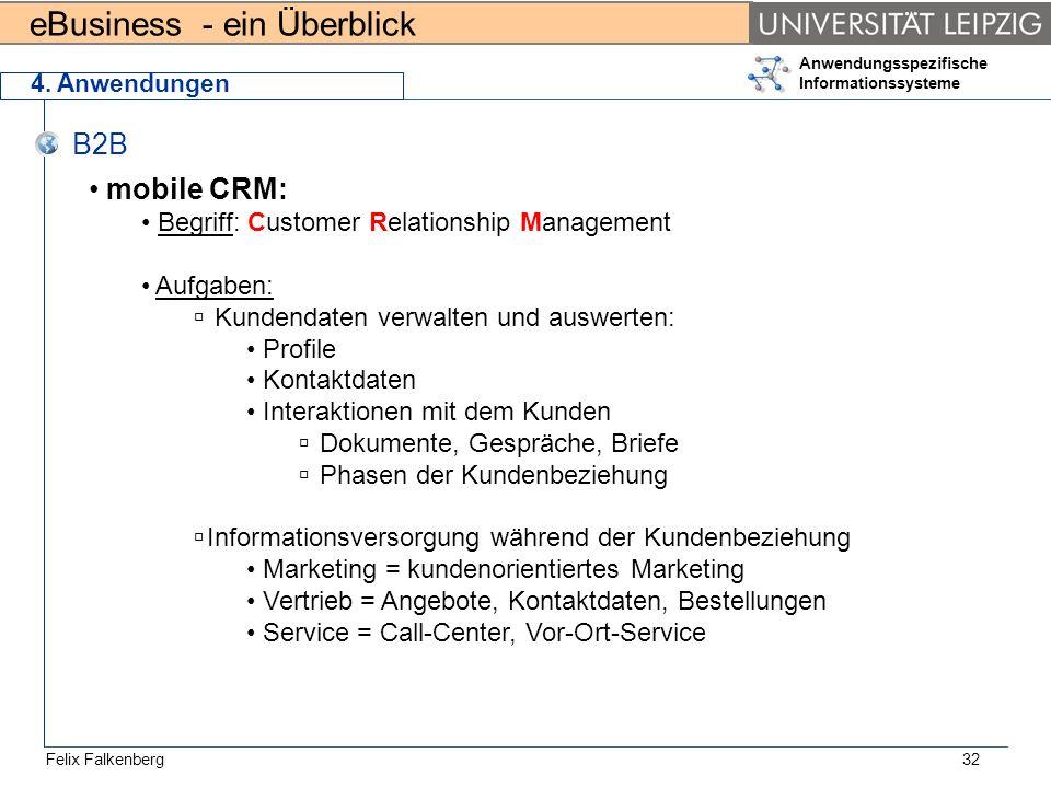 eBusiness - ein Überblick Felix Falkenberg Anwendungsspezifische Informationssysteme 32 4. Anwendungen B2B mobile CRM: Begriff: Customer Relationship