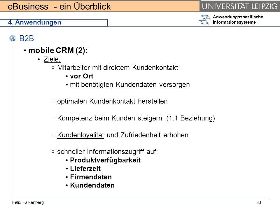 eBusiness - ein Überblick Felix Falkenberg Anwendungsspezifische Informationssysteme 33 4. Anwendungen B2B mobile CRM (2): Ziele: Mitarbeiter mit dire