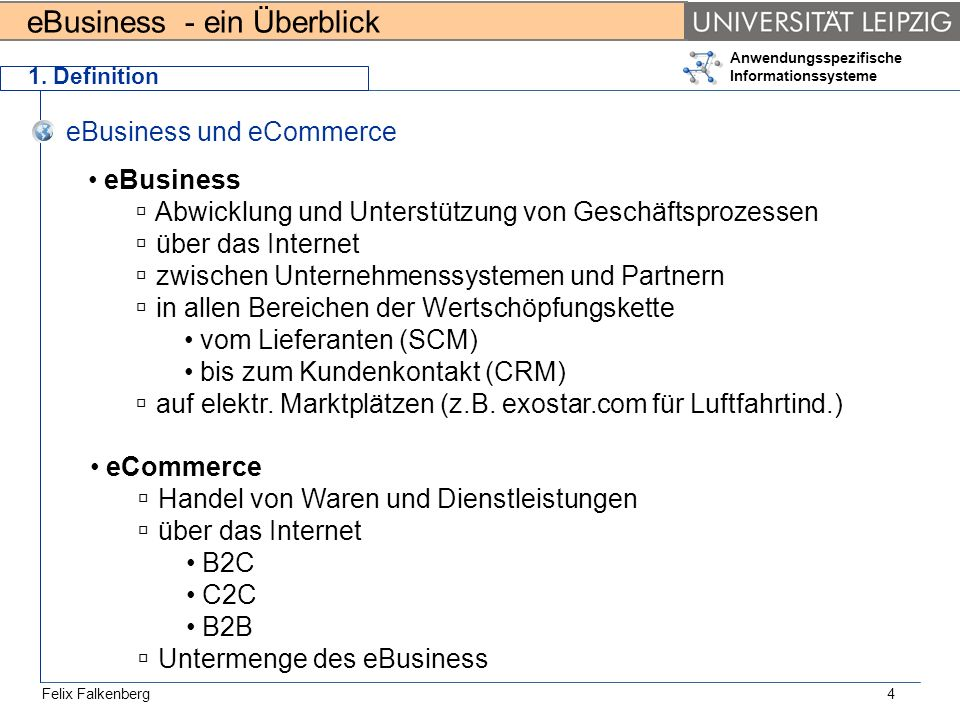 eBusiness - ein Überblick Felix Falkenberg Anwendungsspezifische Informationssysteme 4 1. Definition eBusiness und eCommerce eBusiness Abwicklung und