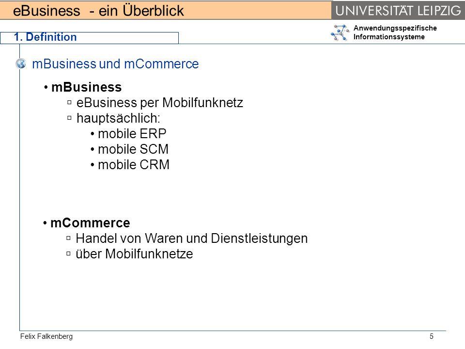 eBusiness - ein Überblick Felix Falkenberg Anwendungsspezifische Informationssysteme 5 1. Definition mBusiness und mCommerce mBusiness eBusiness per M