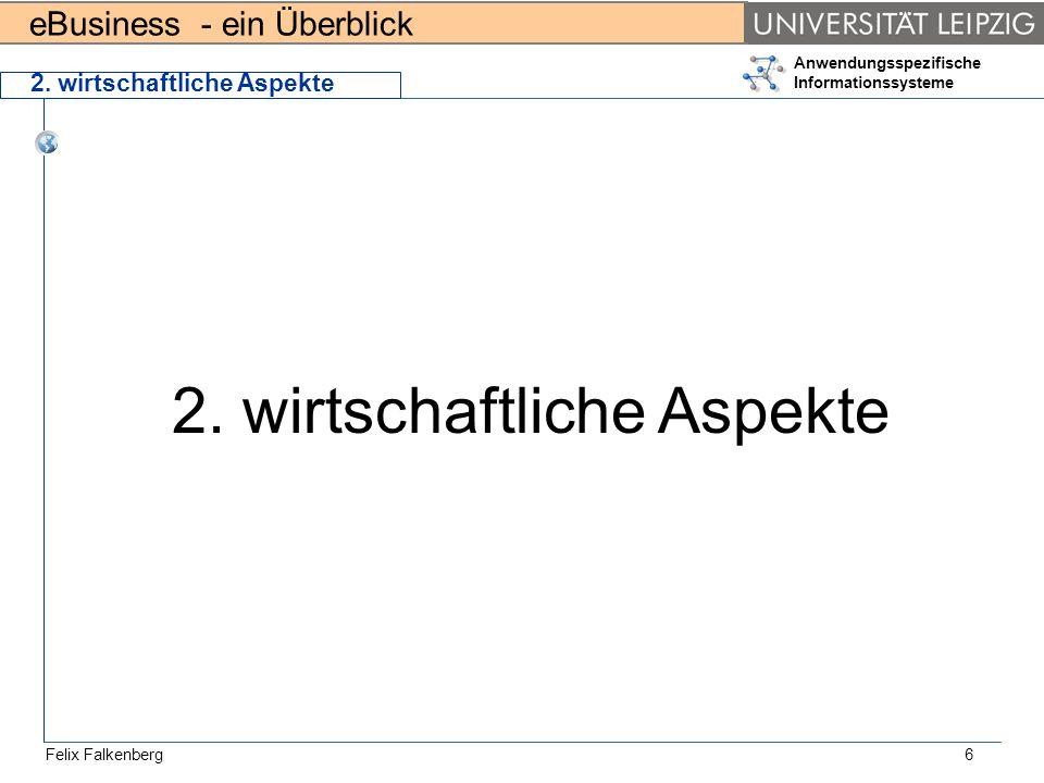 eBusiness - ein Überblick Felix Falkenberg Anwendungsspezifische Informationssysteme 6 2. wirtschaftliche Aspekte