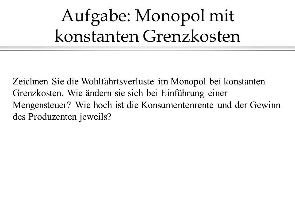 Aufgabe: Monopol mit konstanten Grenzkosten Zeichnen Sie die Wohlfahrtsverluste im Monopol bei konstanten Grenzkosten. Wie ändern sie sich bei Einführ