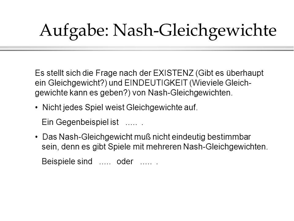 Aufgabe: Nash-Gleichgewichte Es stellt sich die Frage nach der EXISTENZ (Gibt es überhaupt ein Gleichgewicht?) und EINDEUTIGKEIT (Wieviele Gleich- gew