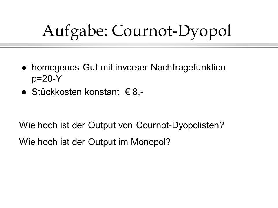 Aufgabe: Cournot-Dyopol l homogenes Gut mit inverser Nachfragefunktion p=20-Y l Stückkosten konstant 8,- Wie hoch ist der Output von Cournot-Dyopolist