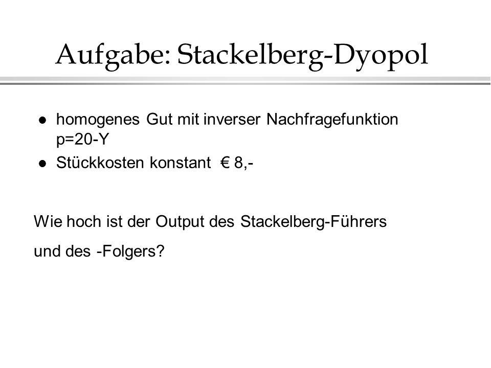 Aufgabe: Stackelberg-Dyopol l homogenes Gut mit inverser Nachfragefunktion p=20-Y l Stückkosten konstant 8,- Wie hoch ist der Output des Stackelberg-F