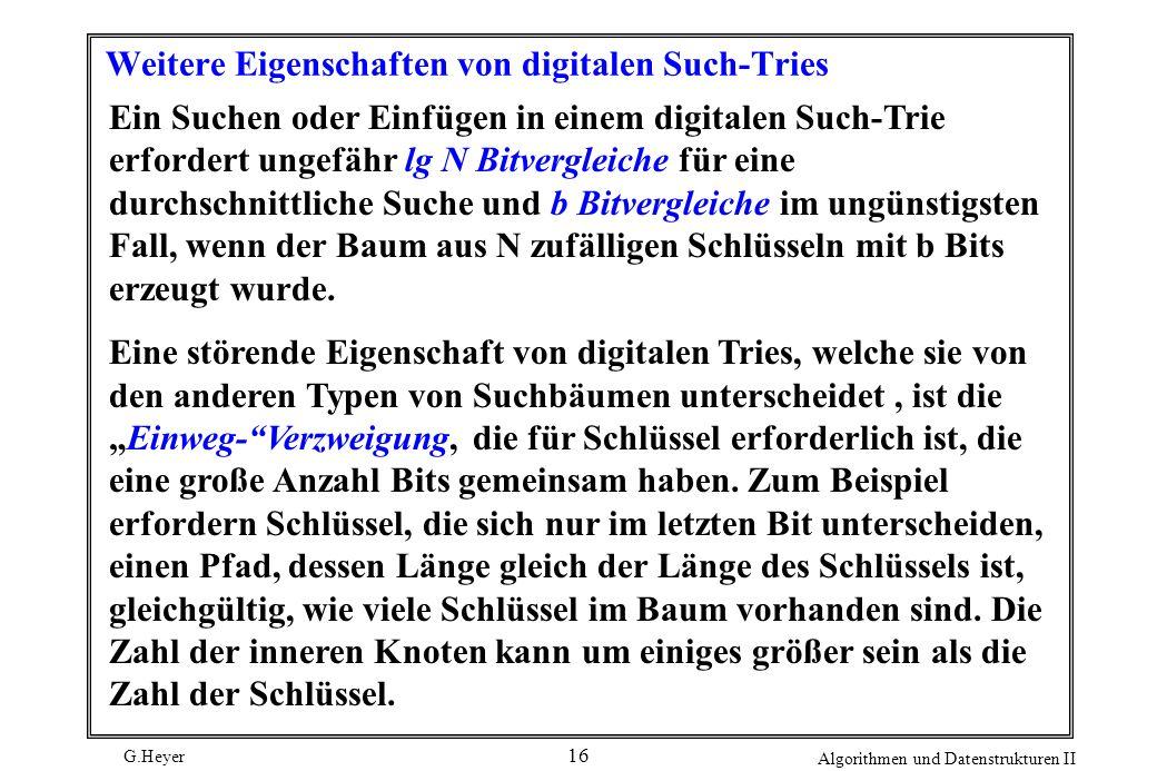 G.Heyer Algorithmen und Datenstrukturen II 16 Weitere Eigenschaften von digitalen Such-Tries Ein Suchen oder Einfügen in einem digitalen Such-Trie erf