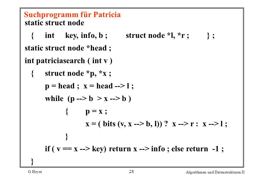 G.Heyer Algorithmen und Datenstrukturen II 28 Suchprogramm für Patricia static struct node { int key, info, b ; struct node *l, *r ;} ; static struct