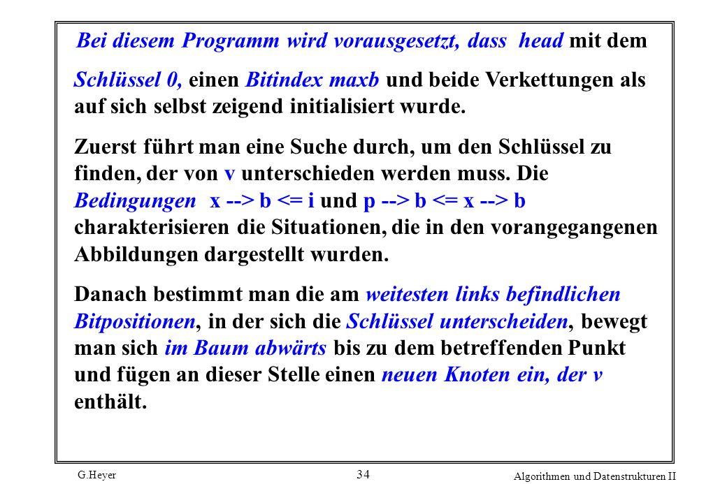 G.Heyer Algorithmen und Datenstrukturen II 34 Bei diesem Programm wird vorausgesetzt, dass head mit dem Schlüssel 0, einen Bitindex maxb und beide Ver