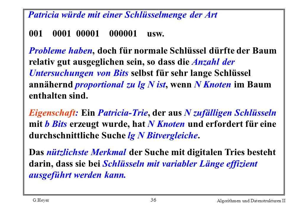 G.Heyer Algorithmen und Datenstrukturen II 36 Patricia würde mit einer Schlüsselmenge der Art 001000100001 000001usw. Probleme haben, doch für normale