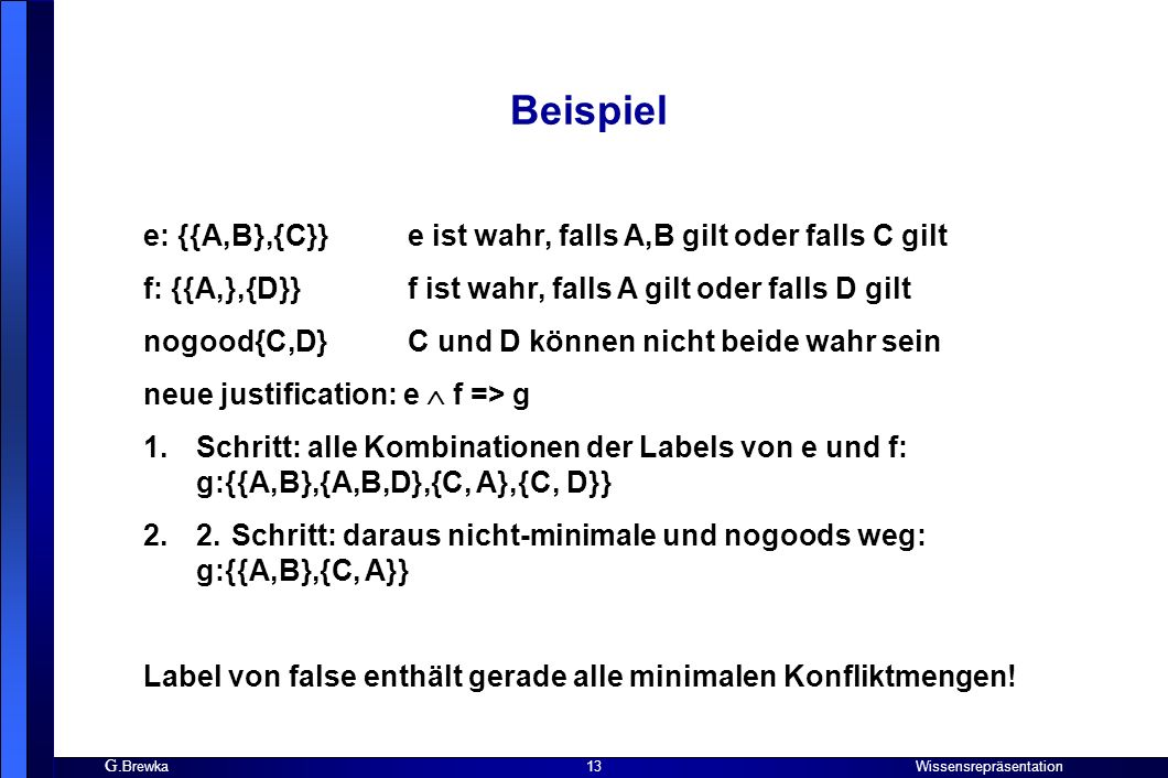 G. Brewka Wissensrepräsentation 13 Beispiel e: {{A,B},{C}} e ist wahr, falls A,B gilt oder falls C gilt f: {{A,},{D}} f ist wahr, falls A gilt oder fa
