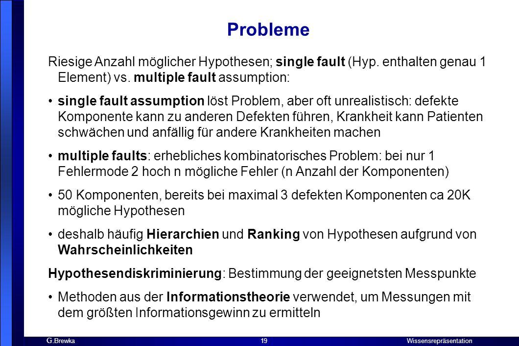 G. Brewka Wissensrepräsentation 19 Probleme Riesige Anzahl möglicher Hypothesen; single fault (Hyp. enthalten genau 1 Element) vs. multiple fault assu