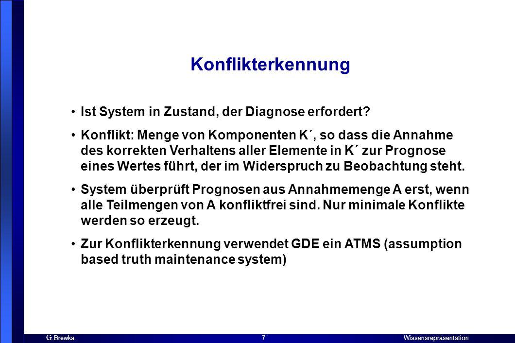G. Brewka Wissensrepräsentation 7 Konflikterkennung Ist System in Zustand, der Diagnose erfordert? Konflikt: Menge von Komponenten K´, so dass die Ann