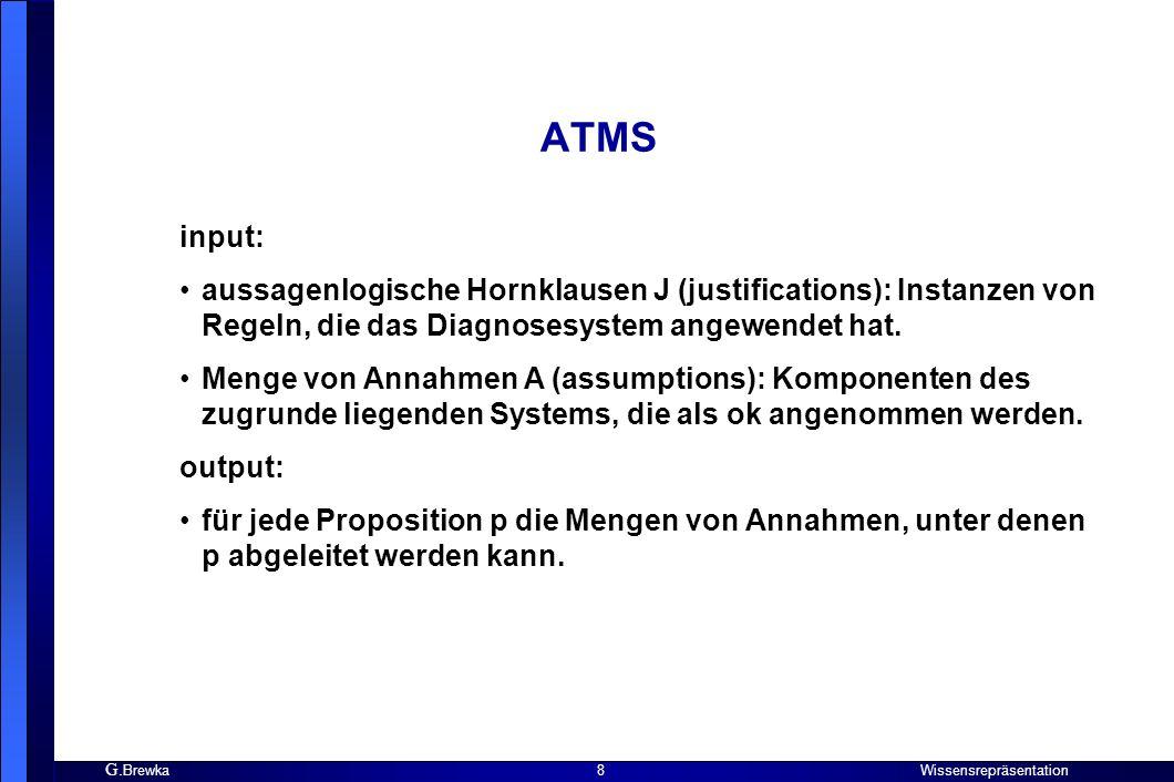 G. Brewka Wissensrepräsentation 8 ATMS input: aussagenlogische Hornklausen J (justifications): Instanzen von Regeln, die das Diagnosesystem angewendet