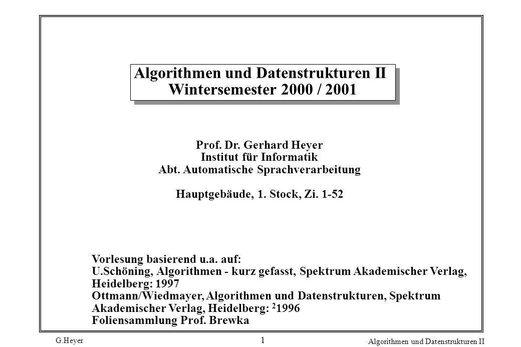 G.Heyer Algorithmen und Datenstrukturen II 1 Algorithmen und Datenstrukturen II Wintersemester 2000 / 2001 Prof.