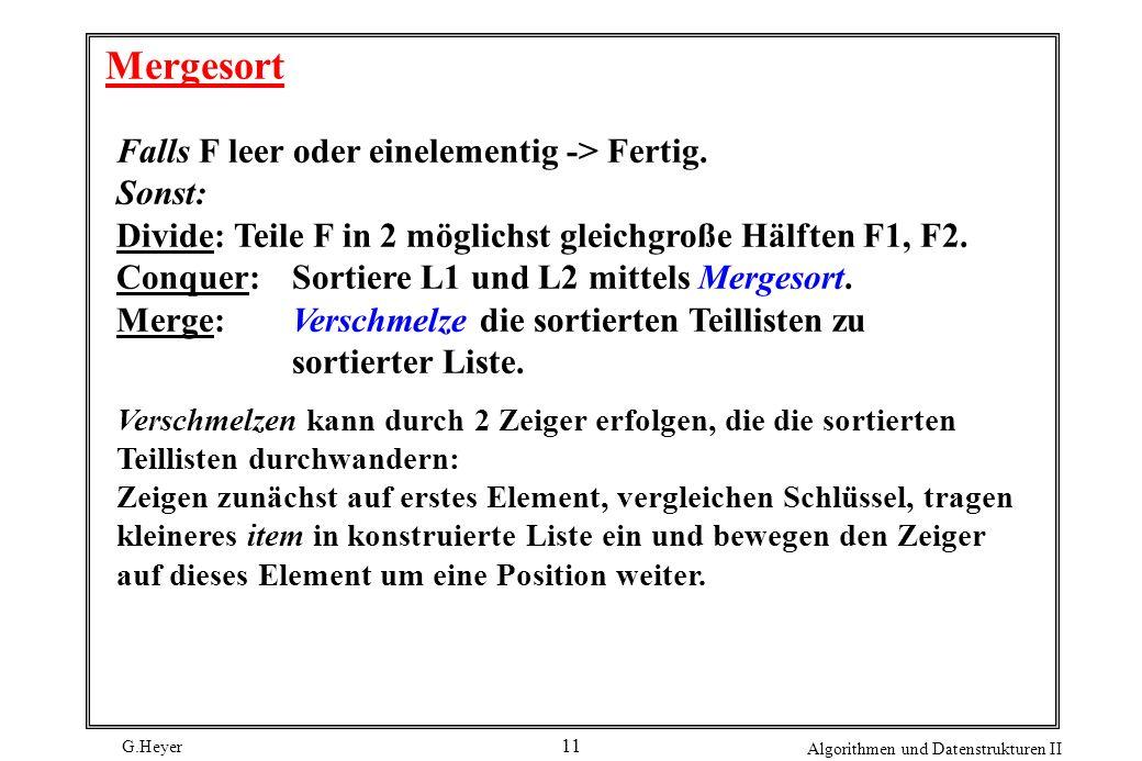 G.Heyer Algorithmen und Datenstrukturen II 11 Mergesort Falls F leer oder einelementig -> Fertig.