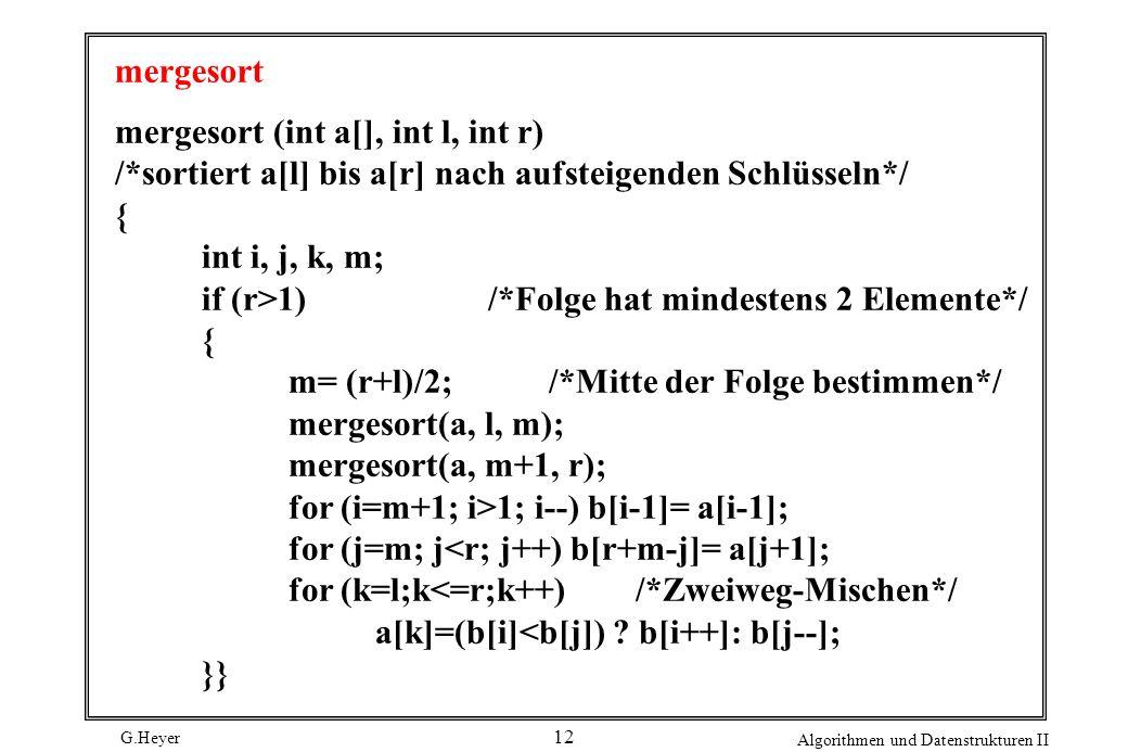 G.Heyer Algorithmen und Datenstrukturen II 12 mergesort mergesort (int a[], int l, int r) /*sortiert a[l] bis a[r] nach aufsteigenden Schlüsseln*/ { int i, j, k, m; if (r>1) /*Folge hat mindestens 2 Elemente*/ { m= (r+l)/2; /*Mitte der Folge bestimmen*/ mergesort(a, l, m); mergesort(a, m+1, r); for (i=m+1; i>1; i--) b[i-1]= a[i-1]; for (j=m; j<r; j++) b[r+m-j]= a[j+1]; for (k=l;k<=r;k++) /*Zweiweg-Mischen*/ a[k]=(b[i]<b[j]) .