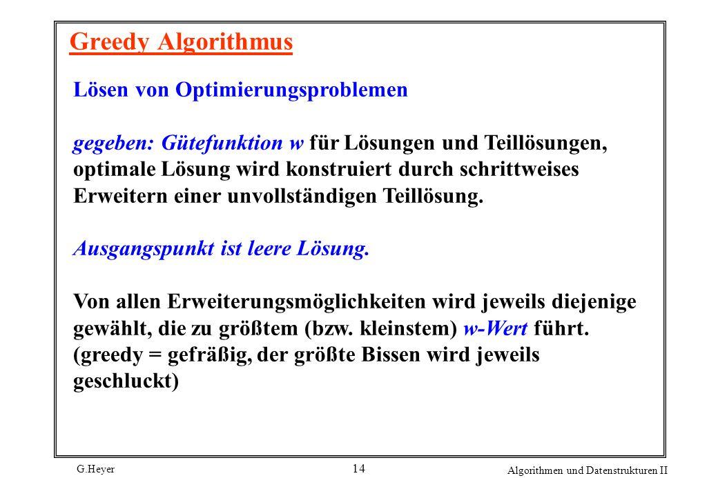 G.Heyer Algorithmen und Datenstrukturen II 14 Greedy Algorithmus Lösen von Optimierungsproblemen gegeben: Gütefunktion w für Lösungen und Teillösungen, optimale Lösung wird konstruiert durch schrittweises Erweitern einer unvollständigen Teillösung.