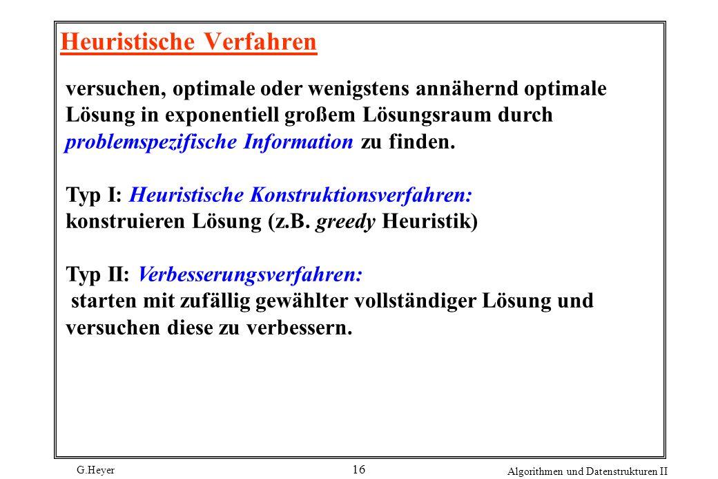 G.Heyer Algorithmen und Datenstrukturen II 16 Heuristische Verfahren versuchen, optimale oder wenigstens annähernd optimale Lösung in exponentiell großem Lösungsraum durch problemspezifische Information zu finden.