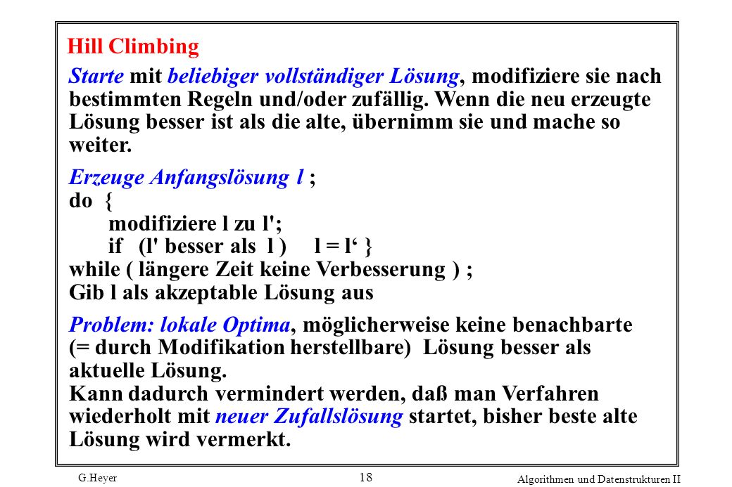 G.Heyer Algorithmen und Datenstrukturen II 18 Hill Climbing Starte mit beliebiger vollständiger Lösung, modifiziere sie nach bestimmten Regeln und/oder zufällig.