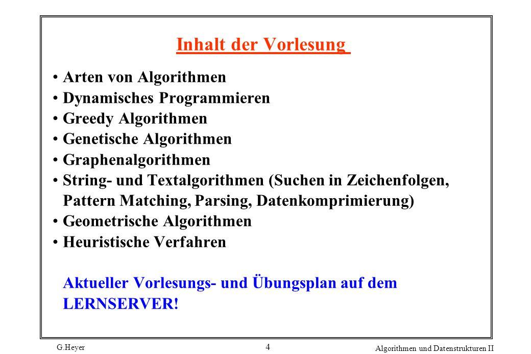 G.Heyer Algorithmen und Datenstrukturen II 4 Inhalt der Vorlesung Arten von Algorithmen Dynamisches Programmieren Greedy Algorithmen Genetische Algorithmen Graphenalgorithmen String- und Textalgorithmen (Suchen in Zeichenfolgen, Pattern Matching, Parsing, Datenkomprimierung) Geometrische Algorithmen Heuristische Verfahren Aktueller Vorlesungs- und Übungsplan auf dem LERNSERVER!